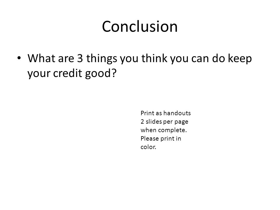 Conclusion What are 3 things you think you can do keep your credit good.