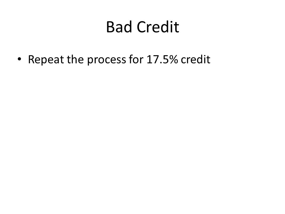 Bad Credit Repeat the process for 17.5% credit