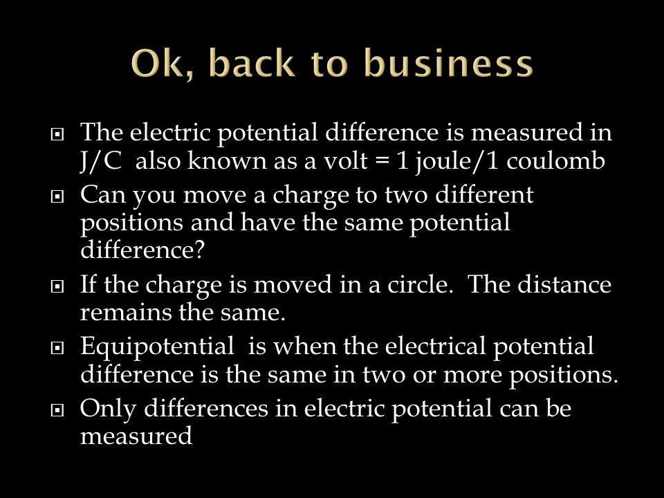  The electric potential difference is measured in J/C also known as a volt = 1 joule/1 coulomb  Can you move a charge to two different positions and