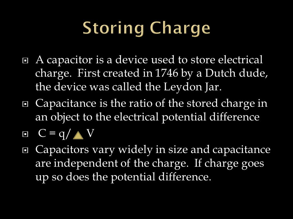  A capacitor is a device used to store electrical charge. First created in 1746 by a Dutch dude, the device was called the Leydon Jar.  Capacitance