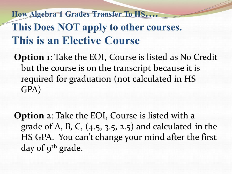 How Algebra 1 Grades Transfer To HS …. This Does NOT apply to other courses. This is an Elective Course Option 1: Take the EOI, Course is listed as No
