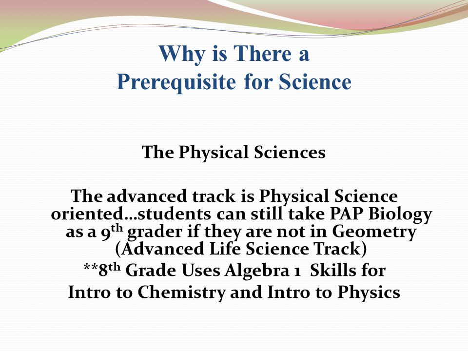 Why is There a Prerequisite for Science The Physical Sciences The advanced track is Physical Science oriented…students can still take PAP Biology as a