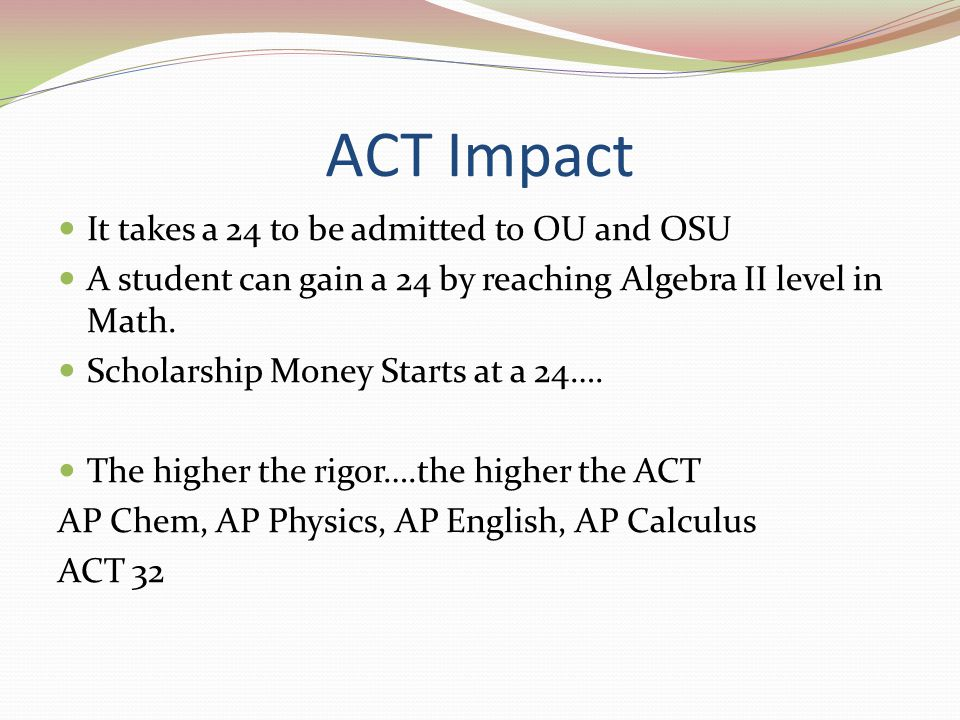It takes a 24 to be admitted to OU and OSU A student can gain a 24 by reaching Algebra II level in Math. Scholarship Money Starts at a 24…. The higher