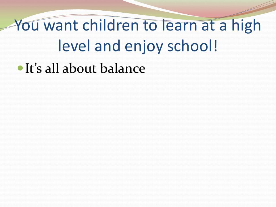 You want children to learn at a high level and enjoy school! It's all about balance