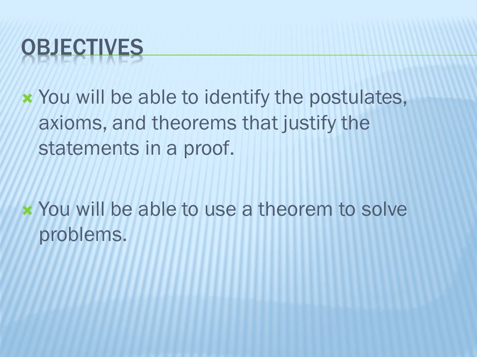  You will be able to identify the postulates, axioms, and theorems that justify the statements in a proof.
