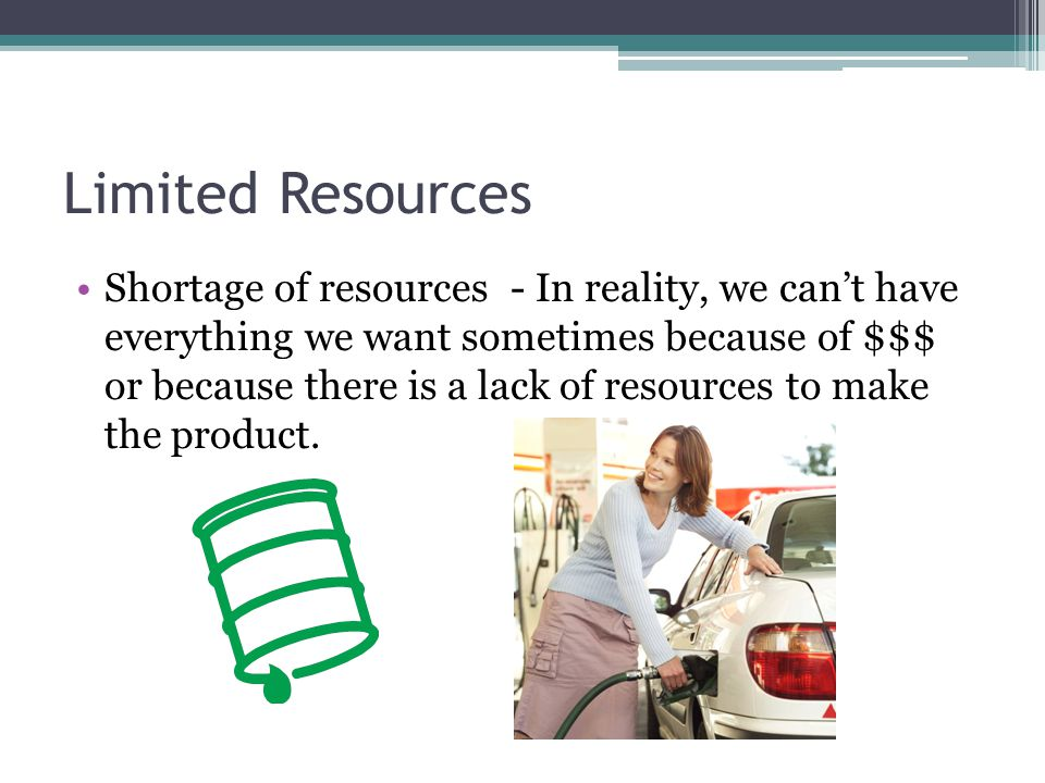 Limited Resources Shortage of resources - In reality, we can't have everything we want sometimes because of $$$ or because there is a lack of resources to make the product.