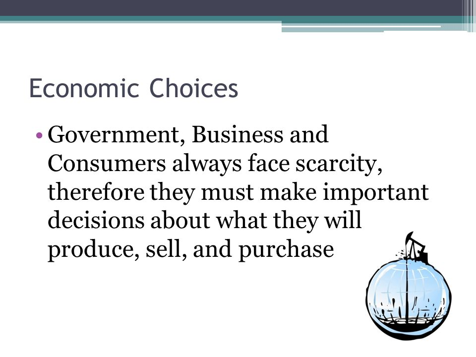 Economic Choices Government, Business and Consumers always face scarcity, therefore they must make important decisions about what they will produce, sell, and purchase