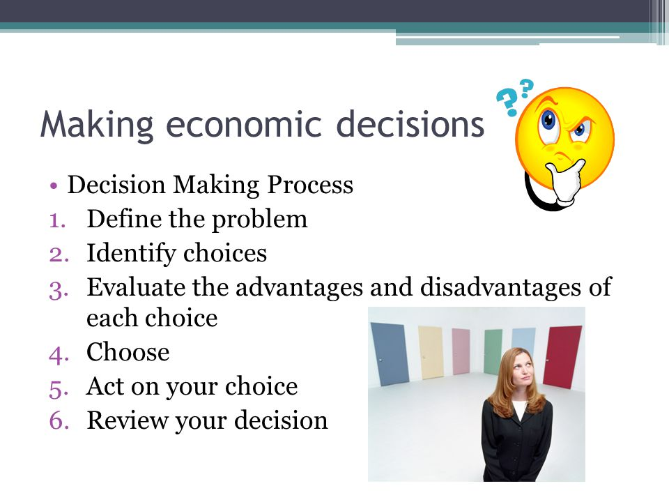 Making economic decisions Decision Making Process 1.Define the problem 2.Identify choices 3.Evaluate the advantages and disadvantages of each choice 4