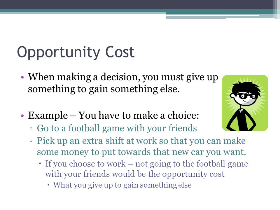 Opportunity Cost When making a decision, you must give up something to gain something else.