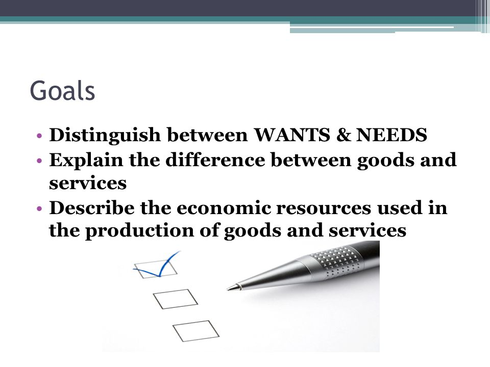 Goals Distinguish between WANTS & NEEDS Explain the difference between goods and services Describe the economic resources used in the production of goods and services