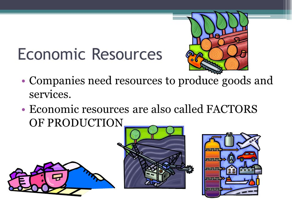 Economic Resources Companies need resources to produce goods and services. Economic resources are also called FACTORS OF PRODUCTION