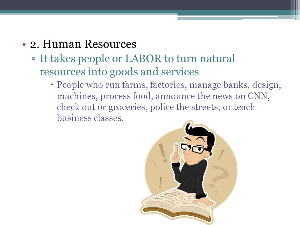 2. Human Resources ▫I▫It takes people or LABOR to turn natural resources into goods and services PPeople who run farms, factories, manage banks, des