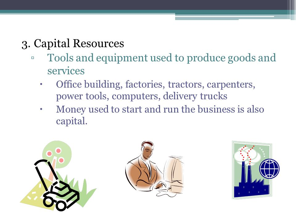 3. Capital Resources ▫Tools and equipment used to produce goods and services  Office building, factories, tractors, carpenters, power tools, computer