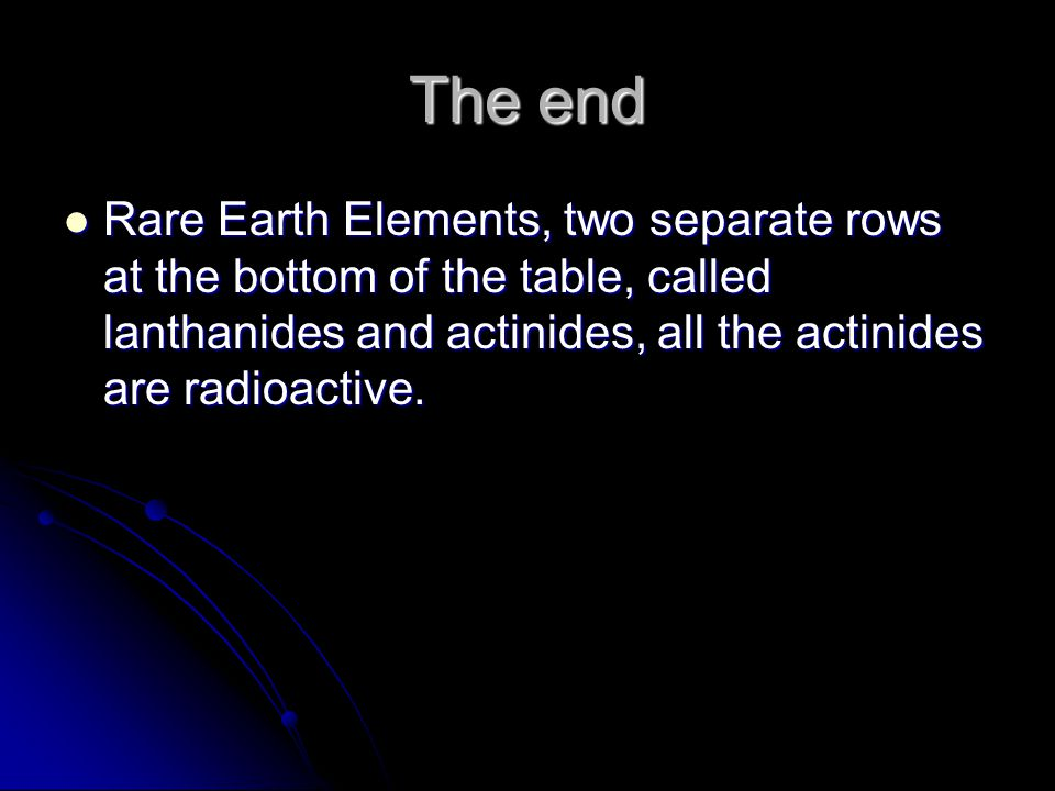 The end Rare Earth Elements, two separate rows at the bottom of the table, called lanthanides and actinides, all the actinides are radioactive. Rare E
