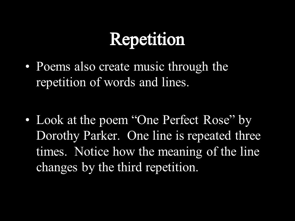 """Poems also create music through the repetition of words and lines. Look at the poem """"One Perfect Rose"""" by Dorothy Parker. One line is repeated three t"""