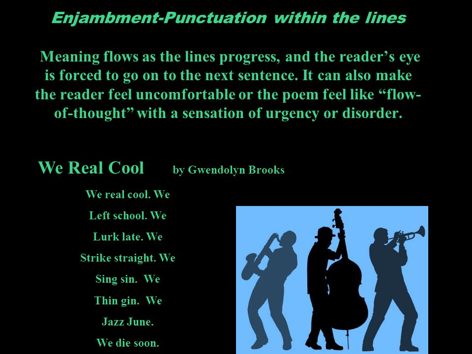 Enjambment-Punctuation within the lines Meaning flows as the lines progress, and the reader's eye is forced to go on to the next sentence. It can also