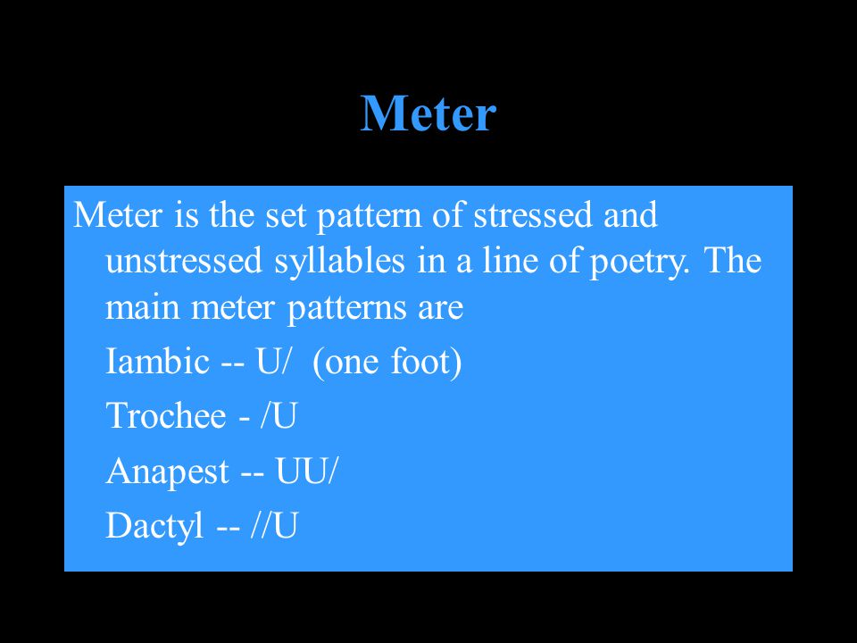 Meter is the set pattern of stressed and unstressed syllables in a line of poetry. The main meter patterns are Iambic -- U/ (one foot) Trochee - /U An