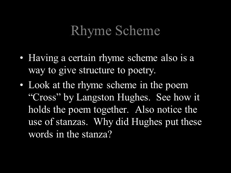 """Rhyme Scheme Having a certain rhyme scheme also is a way to give structure to poetry. Look at the rhyme scheme in the poem """"Cross"""" by Langston Hughes."""