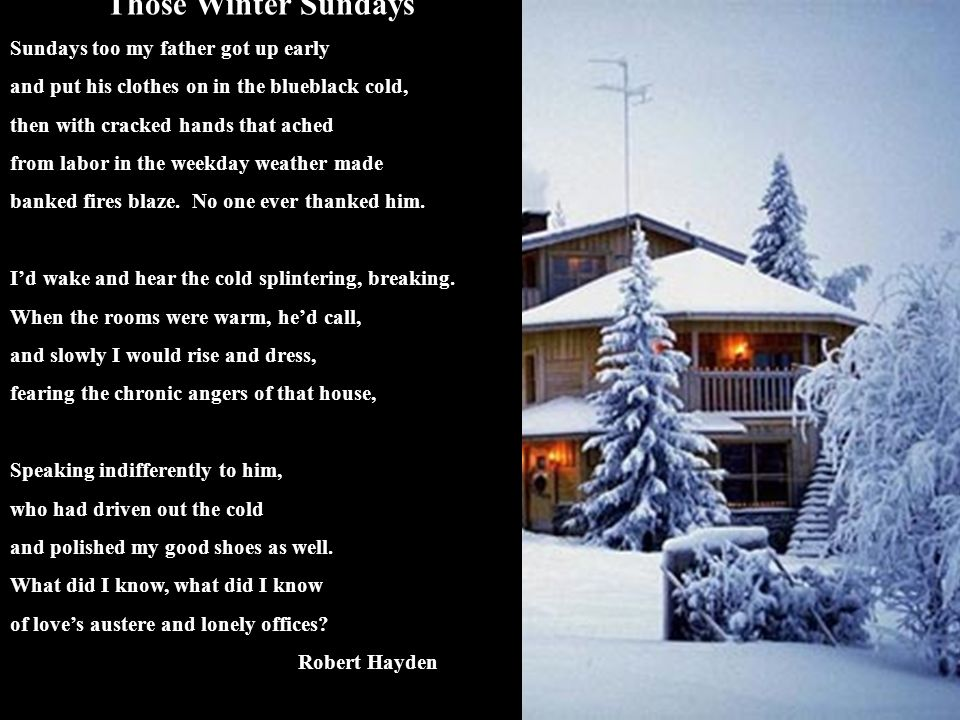 Those Winter Sundays Sundays too my father got up early and put his clothes on in the blueblack cold, then with cracked hands that ached from labor in
