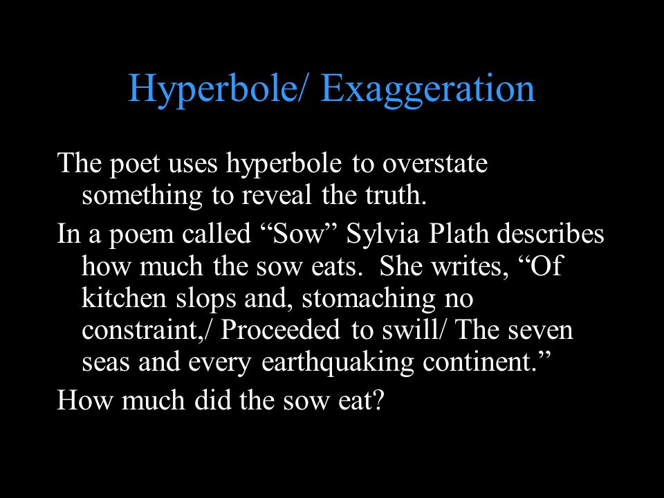 """Hyperbole/ Exaggeration The poet uses hyperbole to overstate something to reveal the truth. In a poem called """"Sow"""" Sylvia Plath describes how much the"""