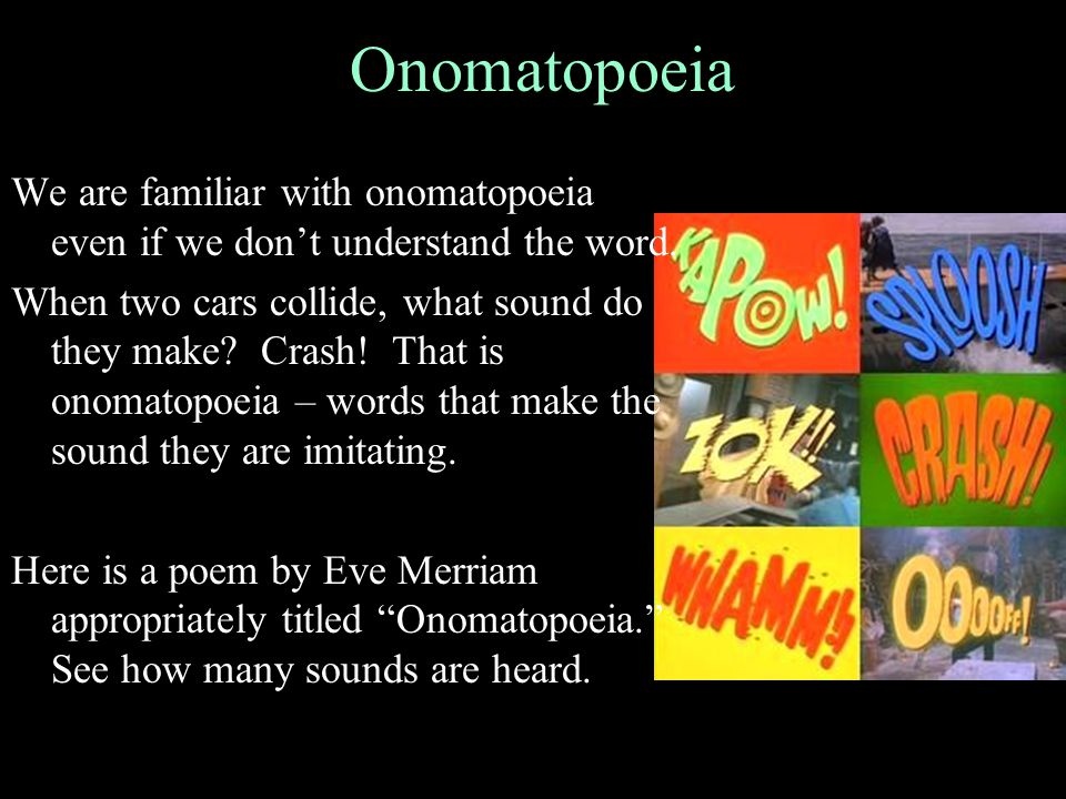 We are familiar with onomatopoeia even if we don't understand the word. When two cars collide, what sound do they make? Crash! That is onomatopoeia –