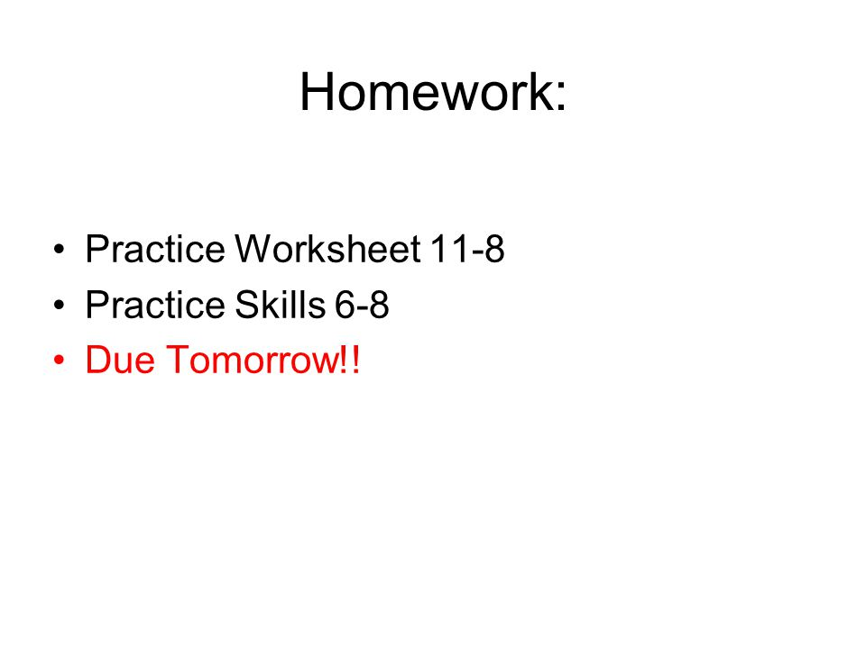 Homework: Practice Worksheet 11-8 Practice Skills 6-8 Due Tomorrow!!