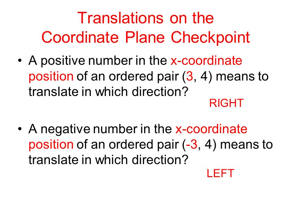 Translations on the Coordinate Plane Checkpoint A positive number in the x-coordinate position of an ordered pair (3, 4) means to translate in which d