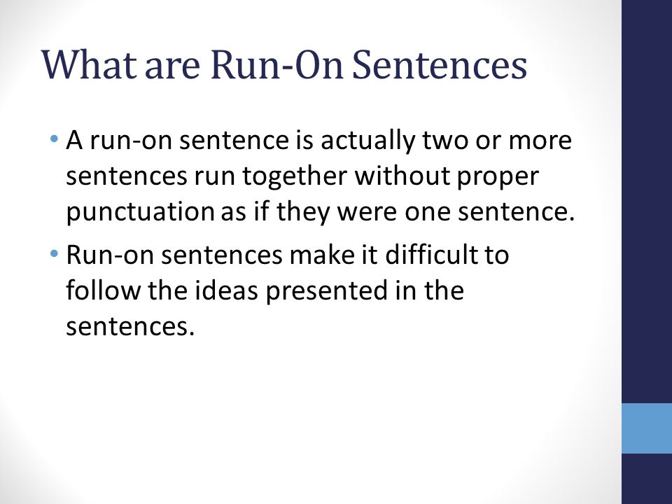 What are Run-On Sentences A run-on sentence is actually two or more sentences run together without proper punctuation as if they were one sentence.