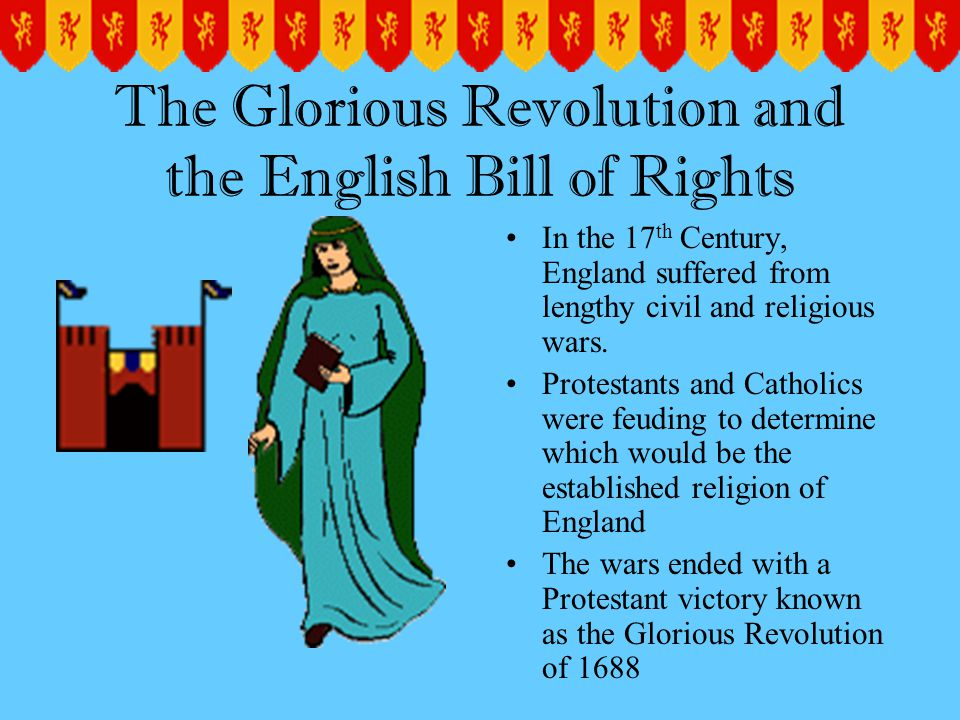 The Glorious Revolution and the English Bill of Rights In the 17 th Century, England suffered from lengthy civil and religious wars.