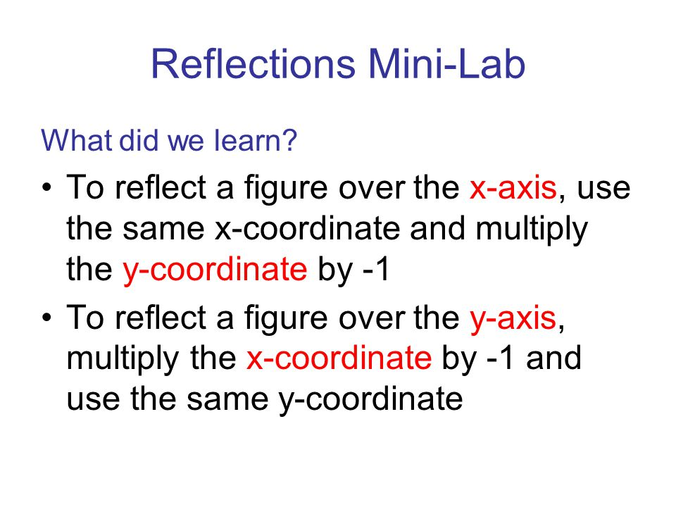 Reflections Mini-Lab What did we learn? To reflect a figure over the x-axis, use the same x-coordinate and multiply the y-coordinate by -1 To reflect