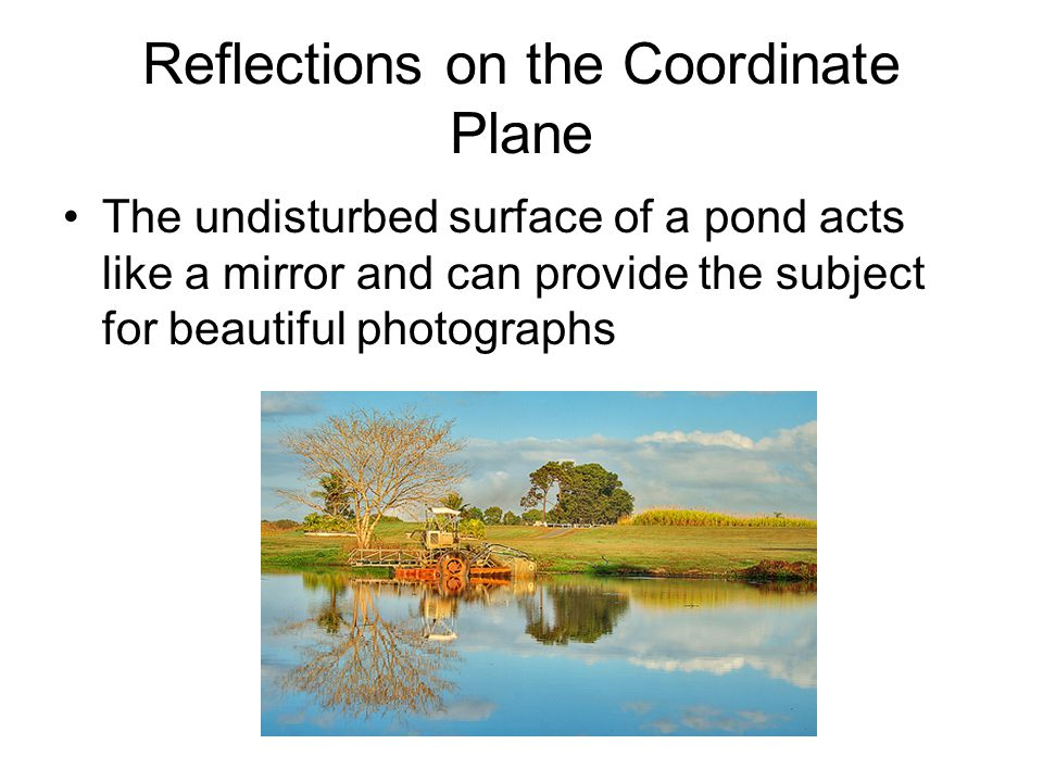 Reflections on the Coordinate Plane We call the waterline a line of symmetry because if the photo were folded at the waterline, the two halves would form a mirror image of each other