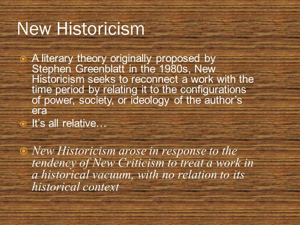 New Historicism  A literary theory originally proposed by Stephen Greenblatt in the 1980s, New Historicism seeks to reconnect a work with the time period by relating it to the configurations of power, society, or ideology of the author's era  It's all relative…  New Historicism arose in response to the tendency of New Criticism to treat a work in a historical vacuum, with no relation to its historical context