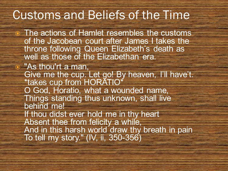 Customs and Beliefs of the Time  The actions of Hamlet resembles the customs of the Jacobean court after James I takes the throne following Queen Elizabeth's death as well as those of the Elizabethan era.
