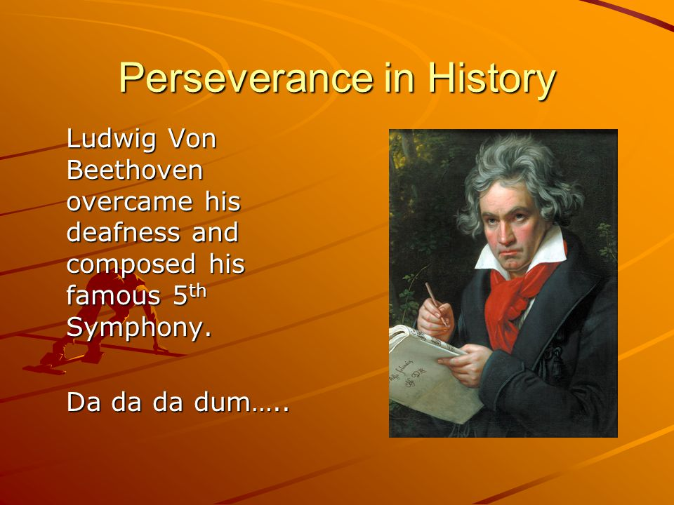 Perseverance in History Ludwig Von Beethoven overcame his deafness and composed his famous 5 th Symphony.
