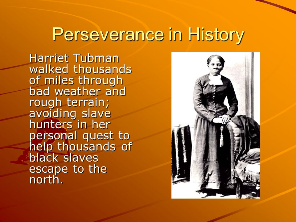 Perseverance in History Harriet Tubman walked thousands of miles through bad weather and rough terrain; avoiding slave hunters in her personal quest to help thousands of black slaves escape to the north.