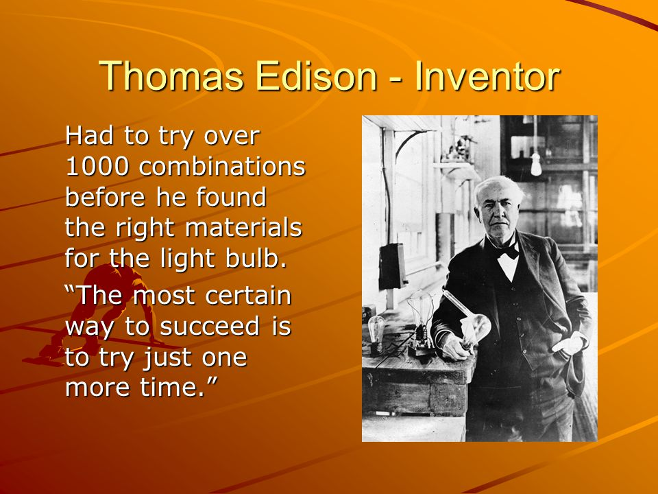Thomas Edison - Inventor Had to try over 1000 combinations before he found the right materials for the light bulb.