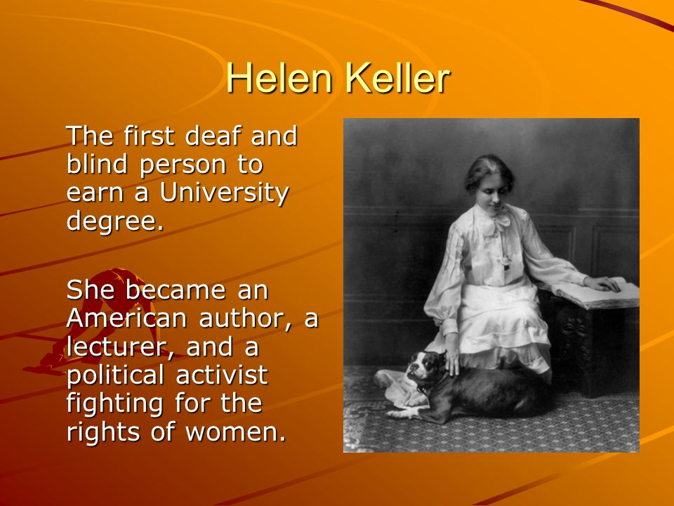 Helen Keller The first deaf and blind person to earn a University degree.