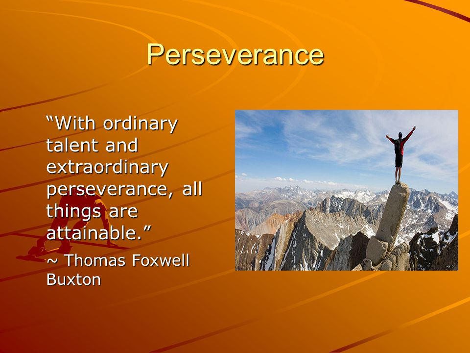 Perseverance is… Trying and trying again; not giving up Also known as stick-to-it-ness ~ sticking with something until it is finished Commitment, hard work, patience and endurance Being able to bear difficulties calmly without complaint
