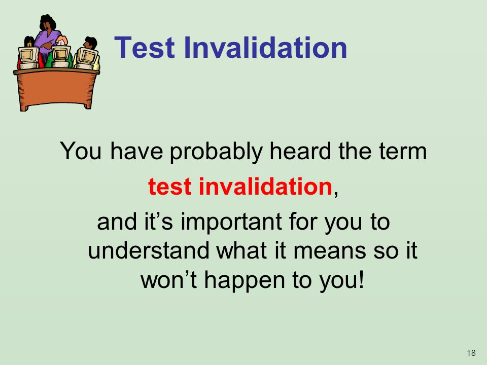 18 Test Invalidation You have probably heard the term test invalidation, and it's important for you to understand what it means so it won't happen to you!