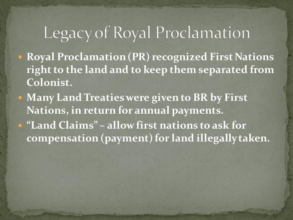 Royal Proclamation (PR) recognized First Nations right to the land and to keep them separated from Colonist. Many Land Treaties were given to BR by Fi