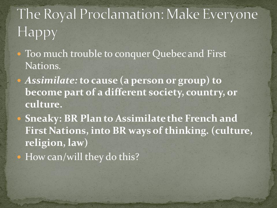 Too much trouble to conquer Quebec and First Nations. Assimilate: to cause (a person or group) to become part of a different society, country, or cult