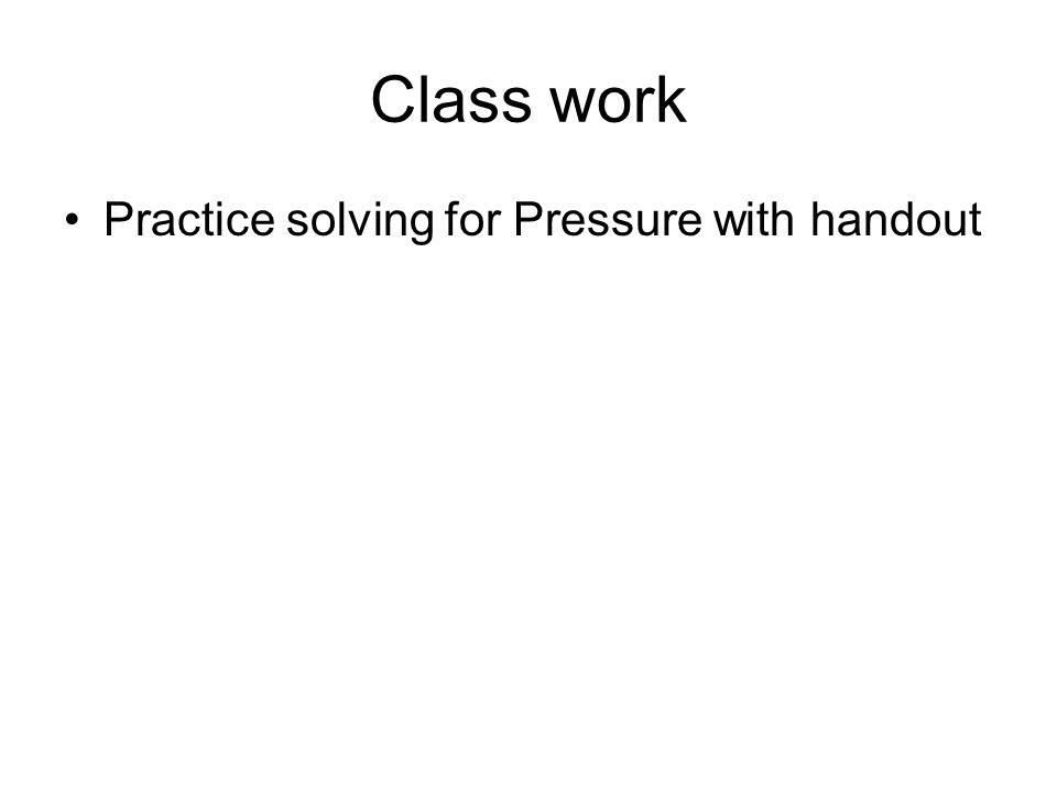 Class work Practice solving for Pressure with handout