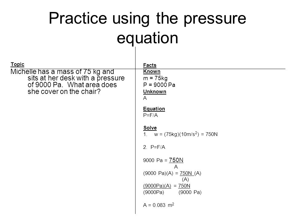 Practice using the pressure equation Topic Michelle has a mass of 75 kg and sits at her desk with a pressure of 9000 Pa.