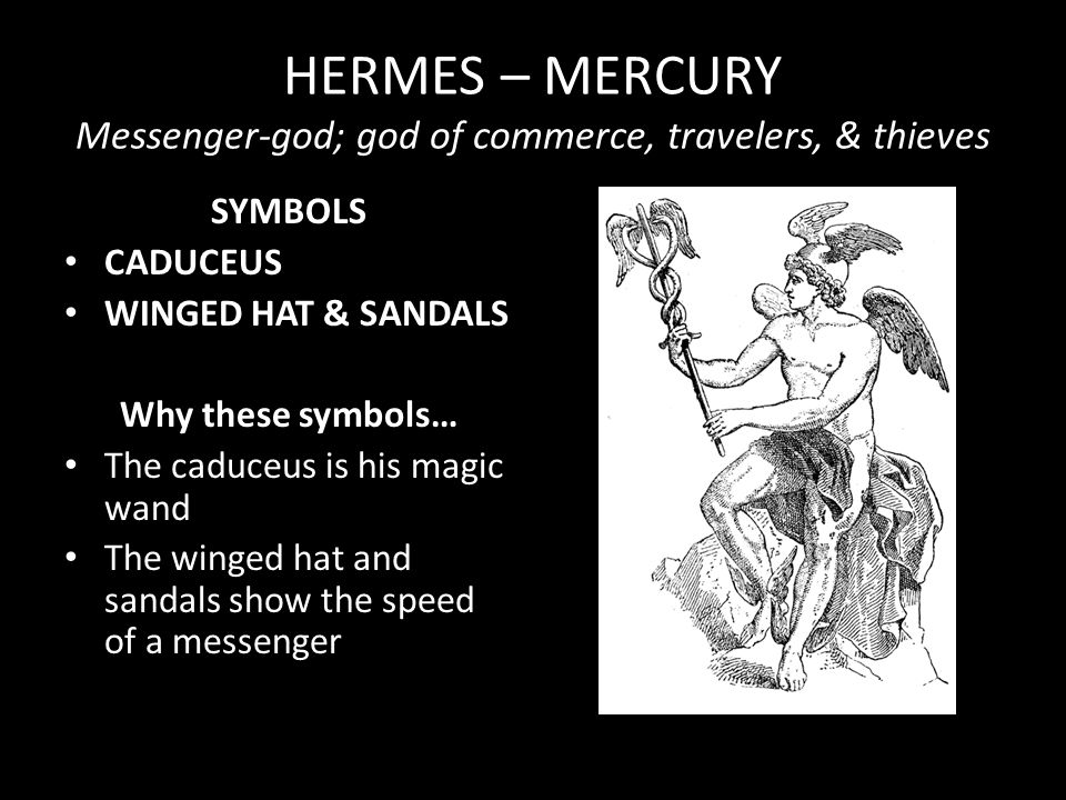 HERMES – MERCURY Messenger-god; god of commerce, travelers, & thieves SYMBOLS CADUCEUS WINGED HAT & SANDALS Why these symbols… The caduceus is his mag