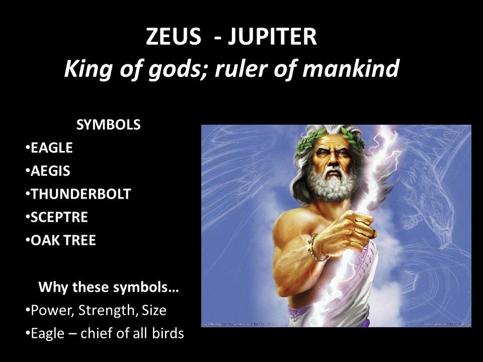 ZEUS - JUPITER King of gods; ruler of mankind SYMBOLS EAGLE AEGIS THUNDERBOLT SCEPTRE OAK TREE Why these symbols… Power, Strength, Size Eagle – chief