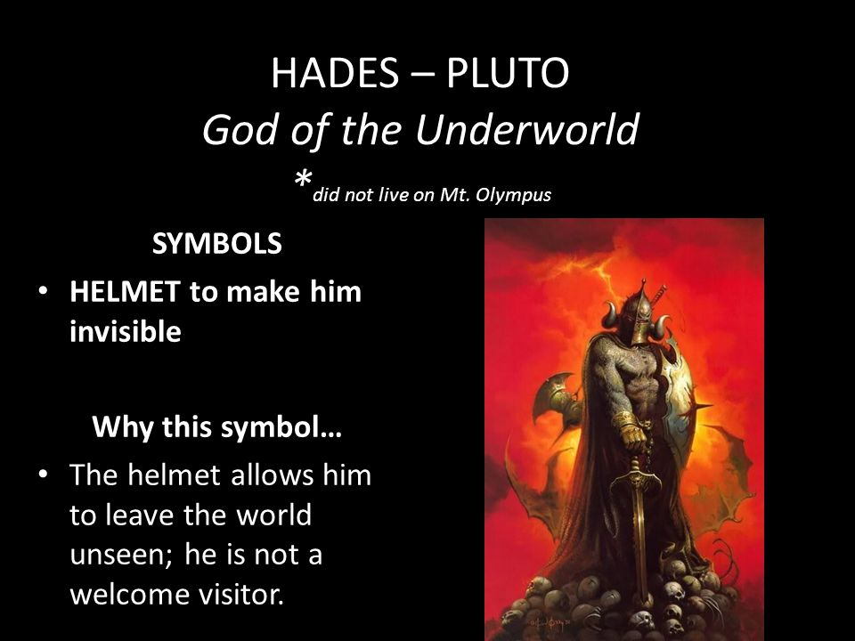 HADES – PLUTO God of the Underworld * did not live on Mt. Olympus SYMBOLS HELMET to make him invisible Why this symbol… The helmet allows him to leave