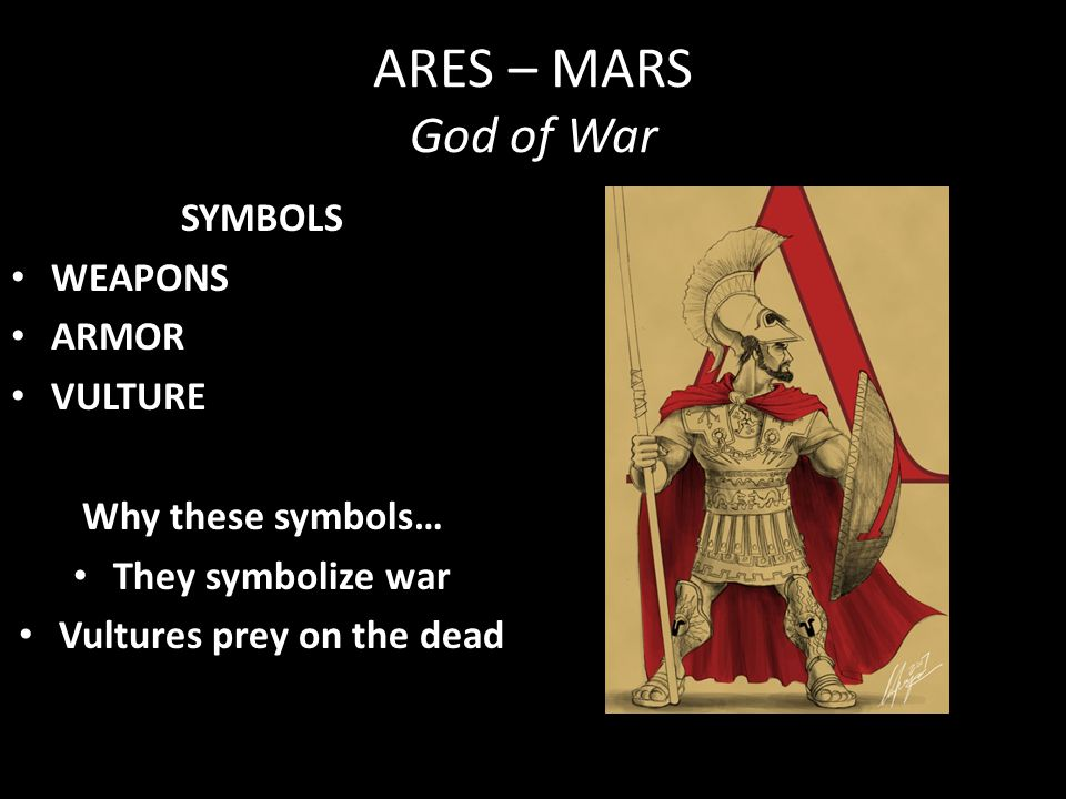 ARES – MARS God of War SYMBOLS WEAPONS ARMOR VULTURE Why these symbols… They symbolize war Vultures prey on the dead