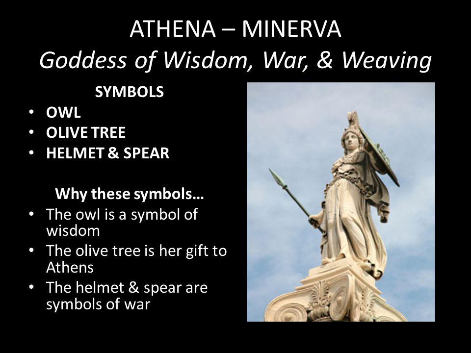 ATHENA – MINERVA Goddess of Wisdom, War, & Weaving SYMBOLS OWL OLIVE TREE HELMET & SPEAR Why these symbols… The owl is a symbol of wisdom The olive tr