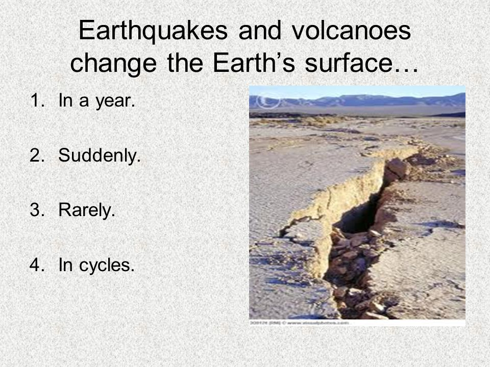 Earthquakes and volcanoes change the Earth's surface… 1.In a year. 2.Suddenly. 3.Rarely. 4.In cycles.