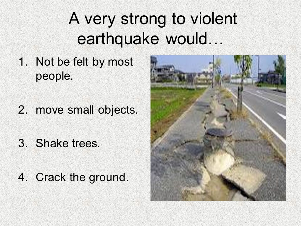 A very strong to violent earthquake would… 1.Not be felt by most people. 2.move small objects. 3.Shake trees. 4.Crack the ground.